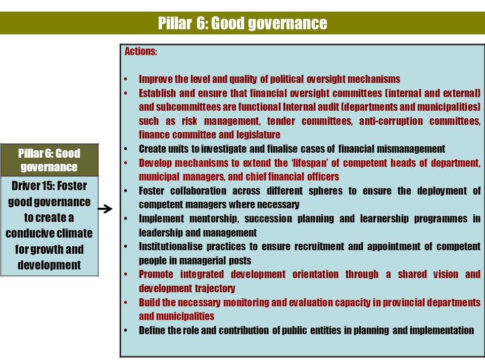 35 Pillar 6: Good governance Driver 15: Foster good governance to create a conducive climate for growth and development Actions: Improve the level and quality of political oversight mechanisms Establish and ensure that financial oversight committees (internal and external) and subcommittees are functional Internal audit (departments and municipalities) such as risk management, tender committees, anti-corruption committees, finance committee and legislature Create units to investigate and finalise cases of financial mismanagement Develop mechanisms to extend the 'lifespan' of competent heads of department, municipal managers, and chief financial officers Foster collaboration across different spheres to ensure the deployment of competent managers where necessary Implement mentorship, succession planning and learnership programmes in leadership and management Institutionalise practices to ensure recruitment and appointment of competent people in managerial posts Promote integrated development orientation through a shared vision and development trajectory Build the necessary monitoring and evaluation capacity in provincial departments and municipalities Define the role and contribution of public entities in planning and implementation