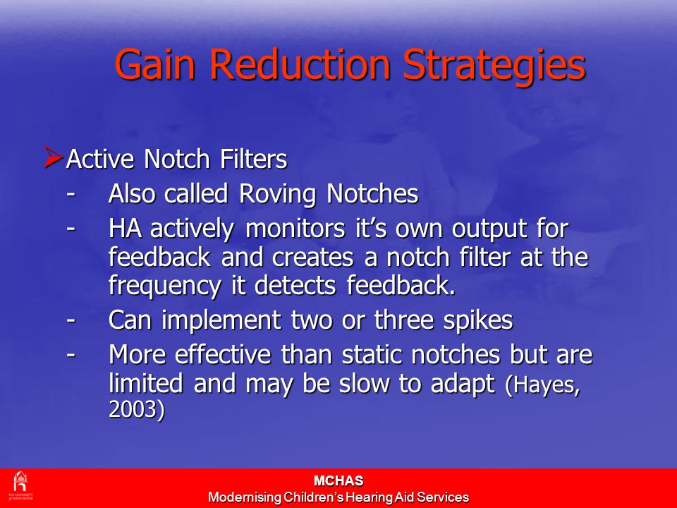 MCHAS Modernising Children's Hearing Aid Services Gain Reduction Strategies  Active Notch Filters -Also called Roving Notches -HA actively monitors i