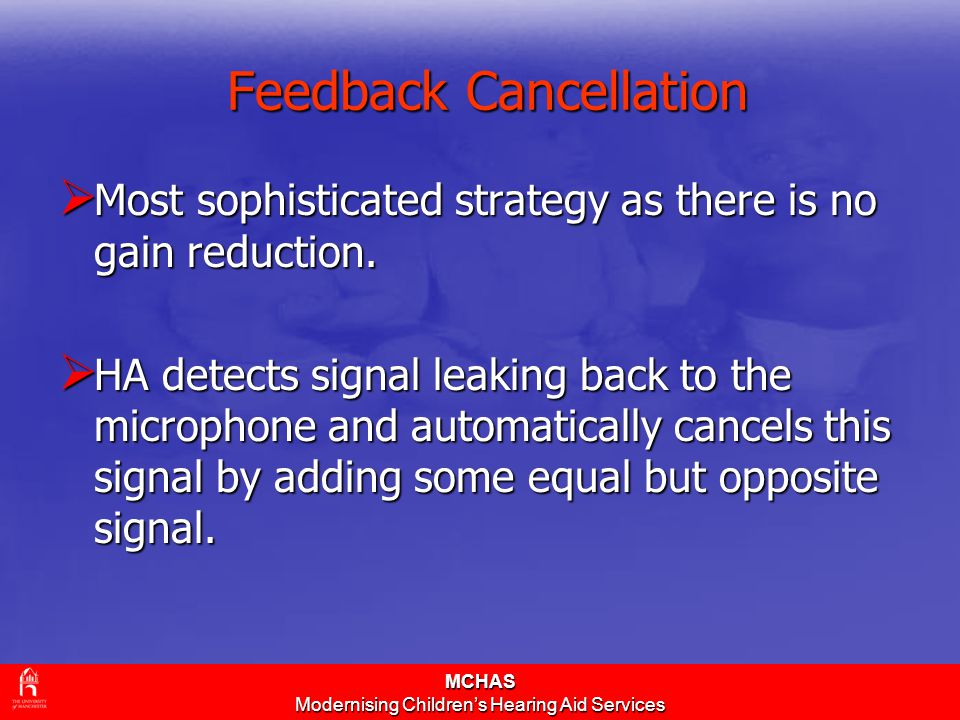MCHAS Modernising Children's Hearing Aid Services Feedback Cancellation  Most sophisticated strategy as there is no gain reduction.  HA detects sign