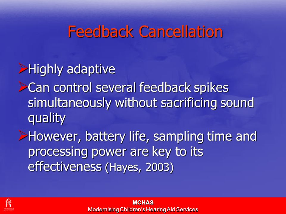MCHAS Modernising Children's Hearing Aid Services Feedback Cancellation  Highly adaptive  Can control several feedback spikes simultaneously without sacrificing sound quality  However, battery life, sampling time and processing power are key to its effectiveness (Hayes, 2003)