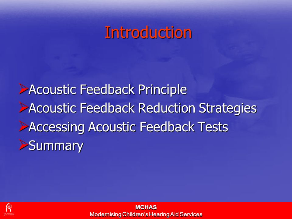 MCHAS Modernising Children's Hearing Aid Services Introduction  Acoustic Feedback Principle  Acoustic Feedback Reduction Strategies  Accessing Acoustic Feedback Tests  Summary
