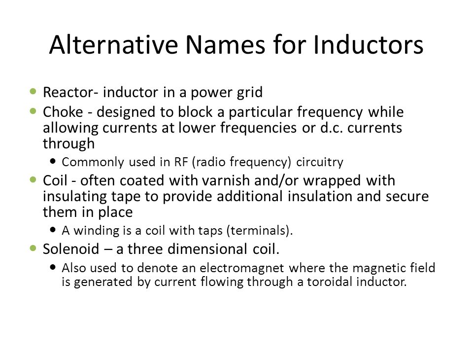 Alternative Names for Inductors Reactor- inductor in a power grid Choke - designed to block a particular frequency while allowing currents at lower frequencies or d.c.
