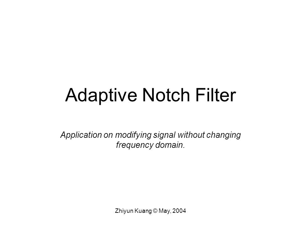 Zhiyun Kuang © May, 2004 Adaptive Notch Filter Application on modifying signal without changing frequency domain.