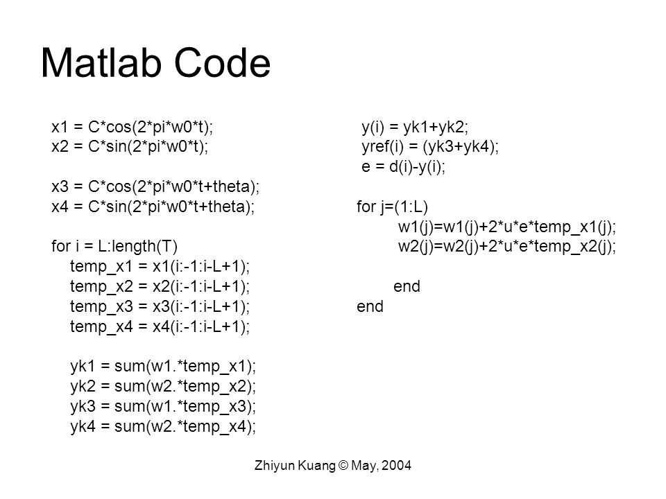 Zhiyun Kuang © May, 2004 Matlab Code x1 = C*cos(2*pi*w0*t); x2 = C*sin(2*pi*w0*t); x3 = C*cos(2*pi*w0*t+theta); x4 = C*sin(2*pi*w0*t+theta); for i = L:length(T) temp_x1 = x1(i:-1:i-L+1); temp_x2 = x2(i:-1:i-L+1); temp_x3 = x3(i:-1:i-L+1); temp_x4 = x4(i:-1:i-L+1); yk1 = sum(w1.*temp_x1); yk2 = sum(w2.*temp_x2); yk3 = sum(w1.*temp_x3); yk4 = sum(w2.*temp_x4); y(i) = yk1+yk2; yref(i) = (yk3+yk4); e = d(i)-y(i); for j=(1:L) w1(j)=w1(j)+2*u*e*temp_x1(j); w2(j)=w2(j)+2*u*e*temp_x2(j); end
