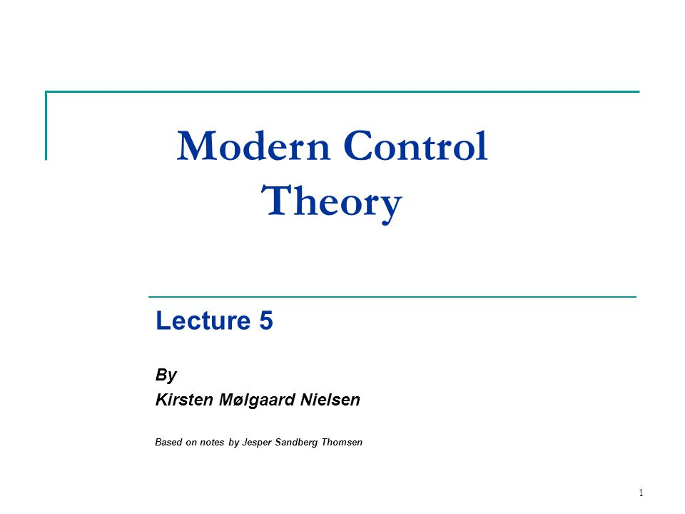 1 Modern Control Theory Lecture 5 By Kirsten Mølgaard Nielsen Based on notes by Jesper Sandberg Thomsen