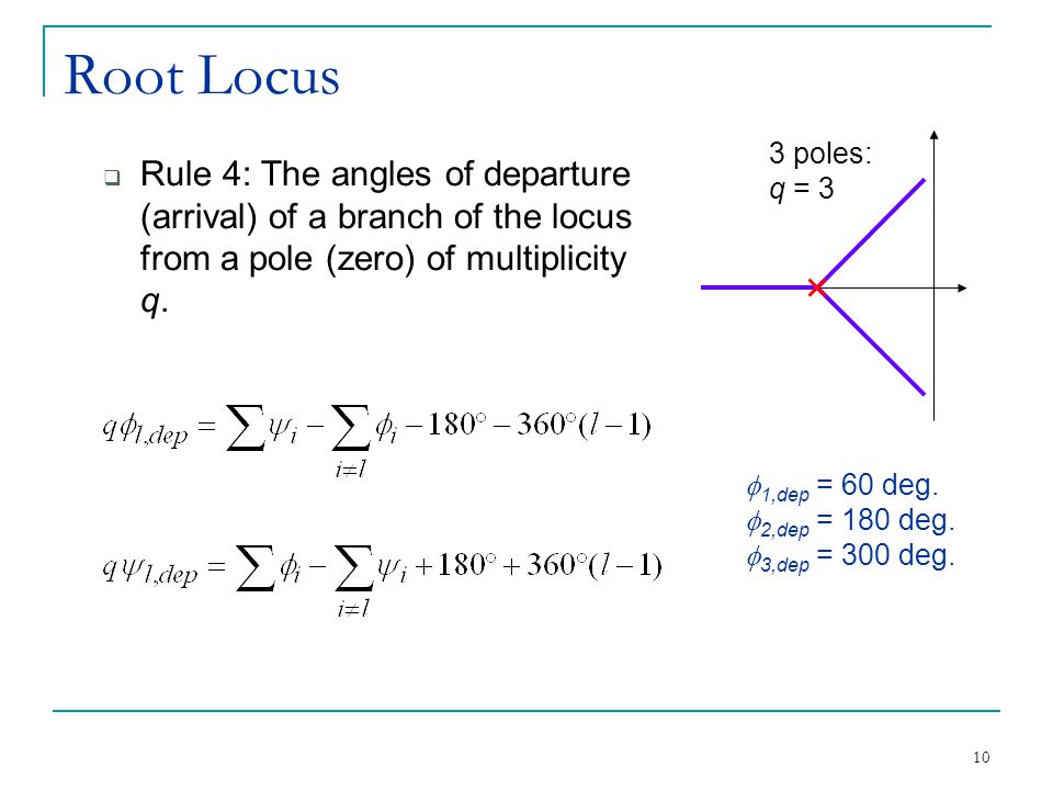 10 Root Locus  Rule 4: The angles of departure (arrival) of a branch of the locus from a pole (zero) of multiplicity q.