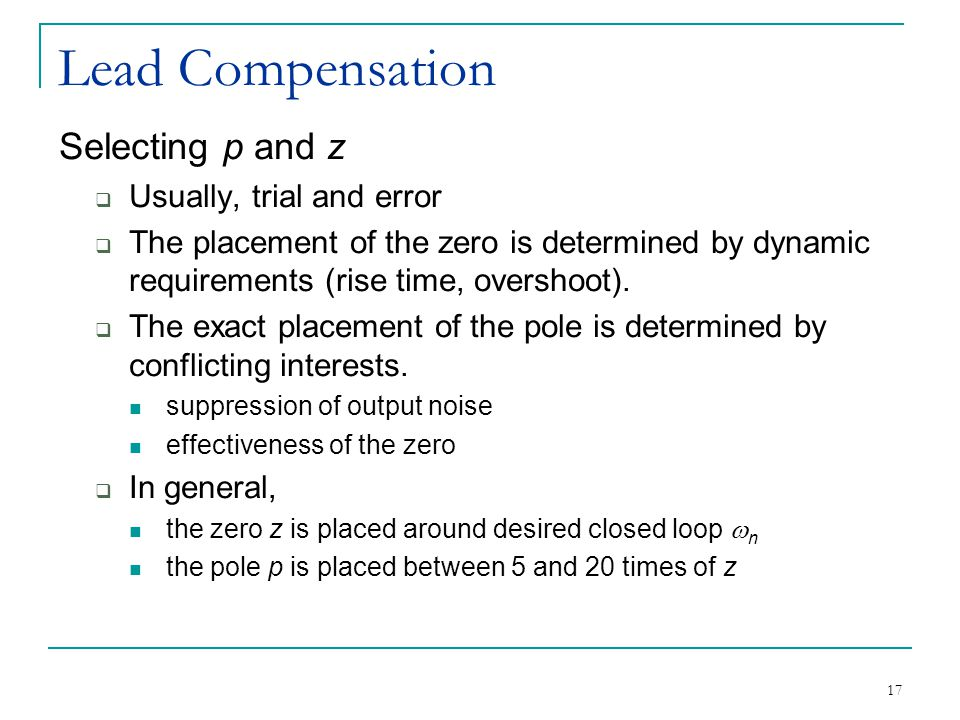 17 Lead Compensation Selecting p and z  Usually, trial and error  The placement of the zero is determined by dynamic requirements (rise time, overshoot).