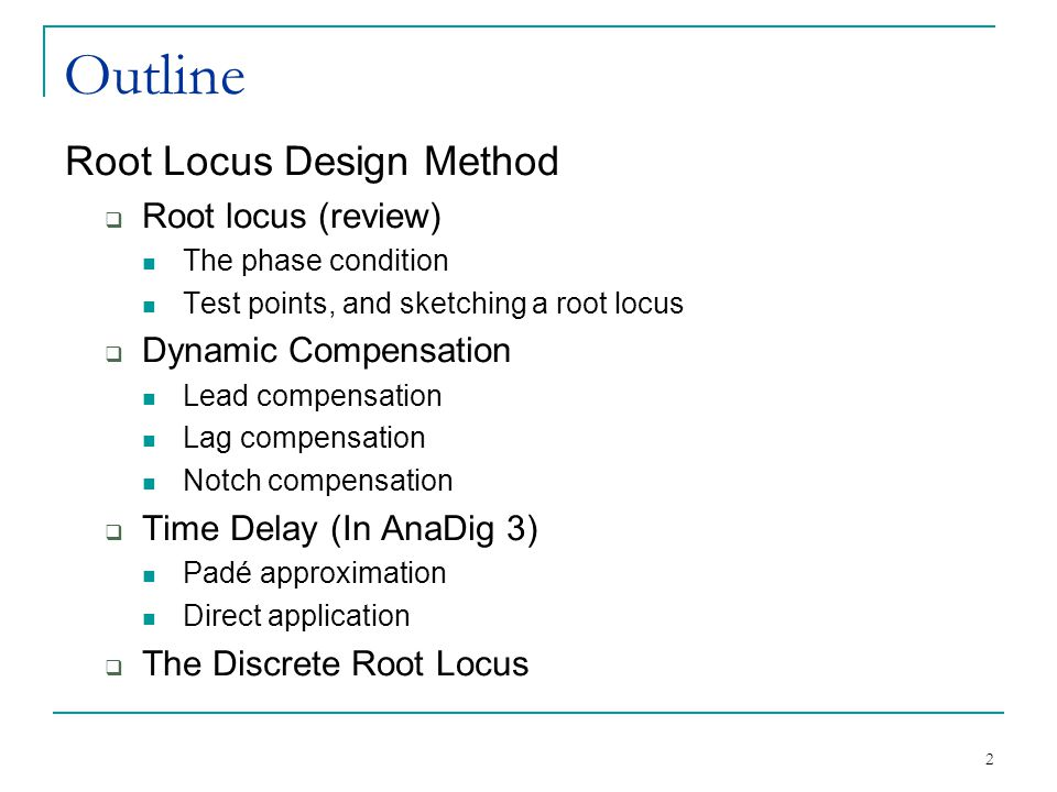 2 Outline Root Locus Design Method  Root locus (review) The phase condition Test points, and sketching a root locus  Dynamic Compensation Lead compensation Lag compensation Notch compensation  Time Delay (In AnaDig 3) Padé approximation Direct application  The Discrete Root Locus