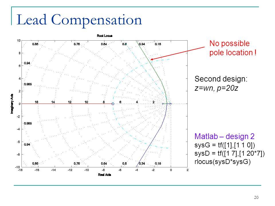 20 Lead Compensation No possible pole location ! Matlab – design 2 sysG = tf([1],[1 1 0]) sysD = tf([1 7],[1 20*7]) rlocus(sysD*sysG) Second design: z