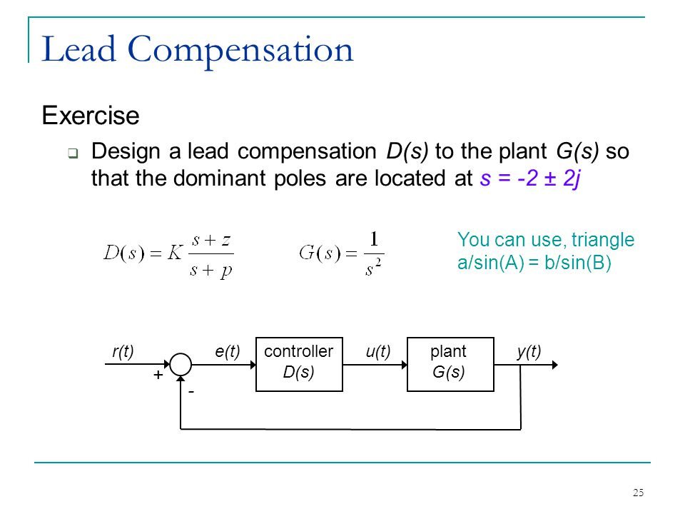 25 Lead Compensation Exercise  Design a lead compensation D(s) to the plant G(s) so that the dominant poles are located at s = -2 ± 2j controller D(s) plant G(s) r(t)u(t)y(t)e(t) + - You can use, triangle a/sin(A) = b/sin(B)