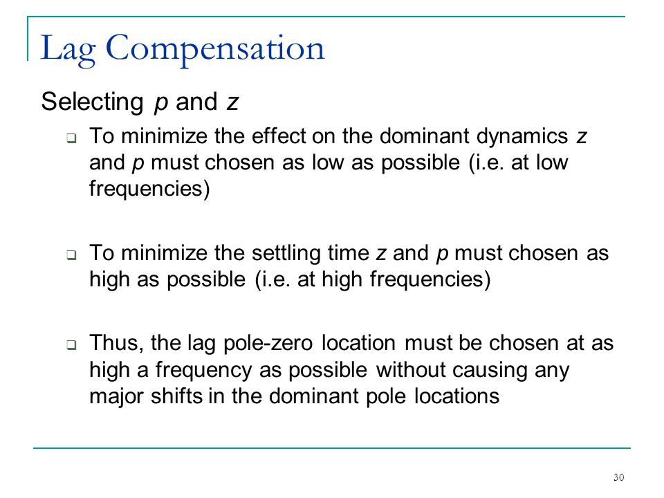 30 Lag Compensation Selecting p and z  To minimize the effect on the dominant dynamics z and p must chosen as low as possible (i.e.