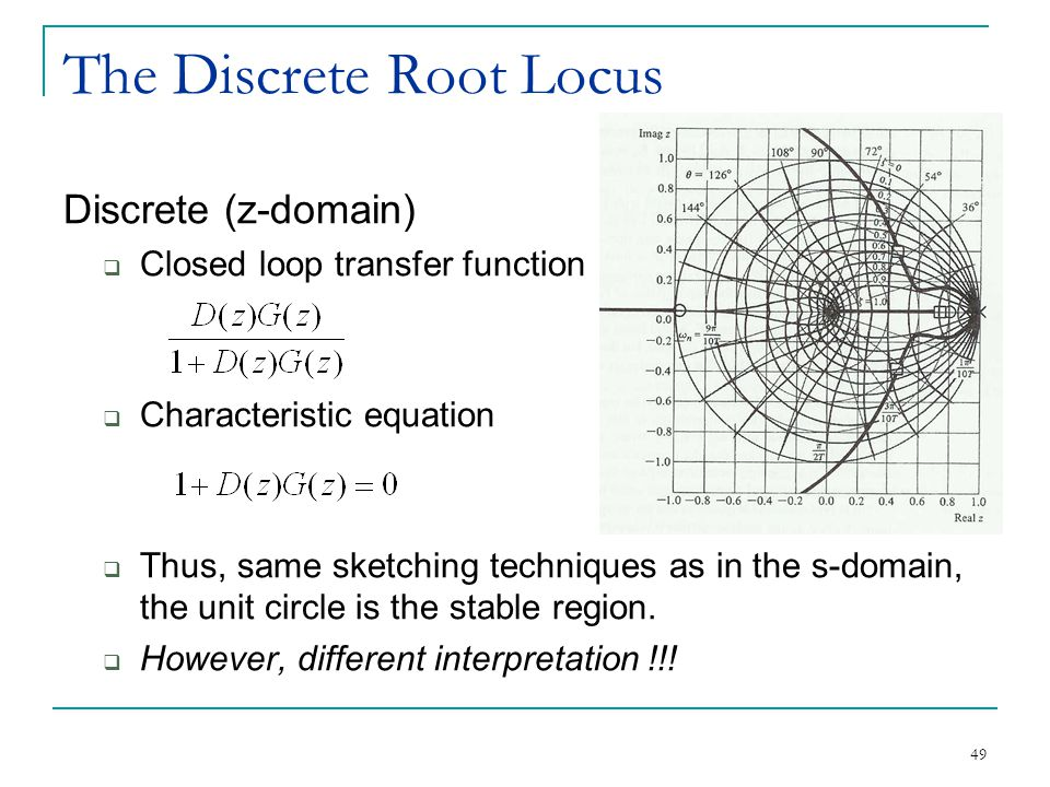 49 The Discrete Root Locus Discrete (z-domain)  Closed loop transfer function  Characteristic equation  Thus, same sketching techniques as in the s-domain, the unit circle is the stable region.