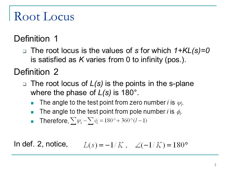 5 Root Locus Definition 1  The root locus is the values of s for which 1+KL(s)=0 is satisfied as K varies from 0 to infinity (pos.).