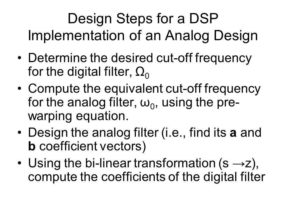 Design Steps for a DSP Implementation of an Analog Design Determine the desired cut-off frequency for the digital filter, Ω 0 Compute the equivalent cut-off frequency for the analog filter, ω 0, using the pre- warping equation.
