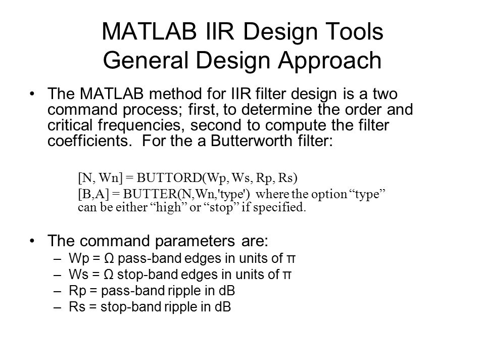 MATLAB IIR Design Tools General Design Approach The MATLAB method for IIR filter design is a two command process; first, to determine the order and critical frequencies, second to compute the filter coefficients.