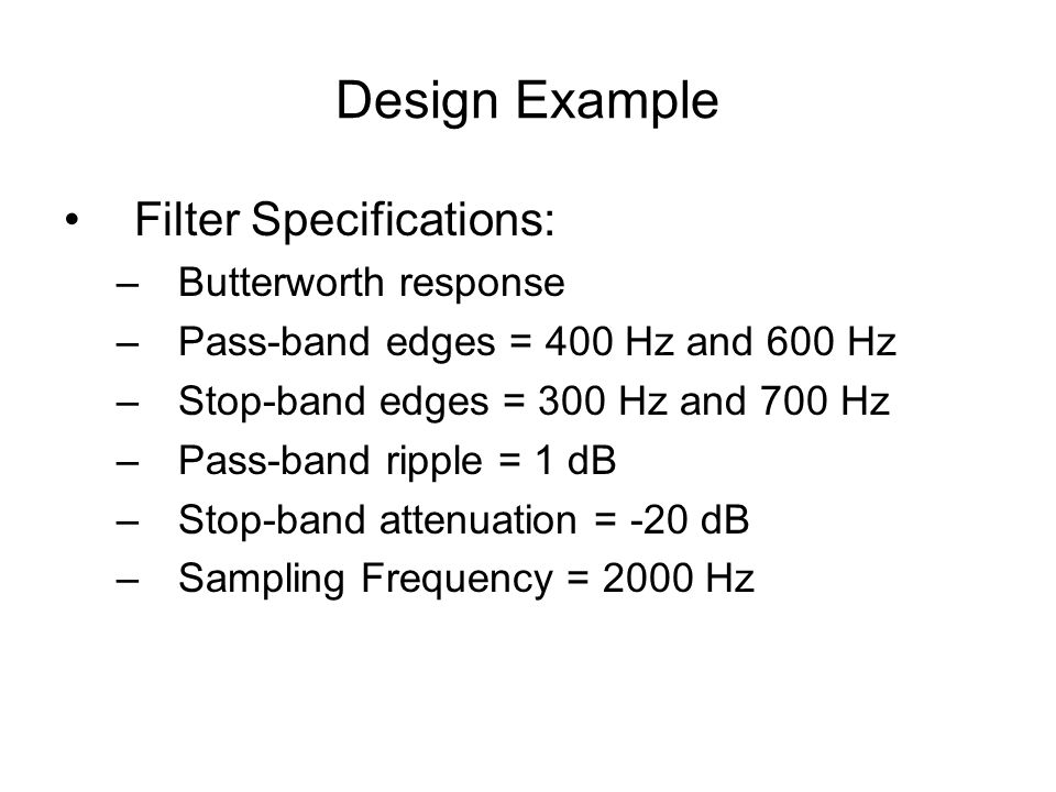 Design Example Filter Specifications: –Butterworth response –Pass-band edges = 400 Hz and 600 Hz –Stop-band edges = 300 Hz and 700 Hz –Pass-band ripple = 1 dB –Stop-band attenuation = -20 dB –Sampling Frequency = 2000 Hz