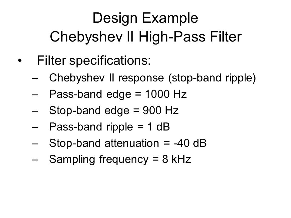 Design Example Chebyshev II High-Pass Filter Filter specifications: –Chebyshev II response (stop-band ripple) –Pass-band edge = 1000 Hz –Stop-band edge = 900 Hz –Pass-band ripple = 1 dB –Stop-band attenuation = -40 dB –Sampling frequency = 8 kHz