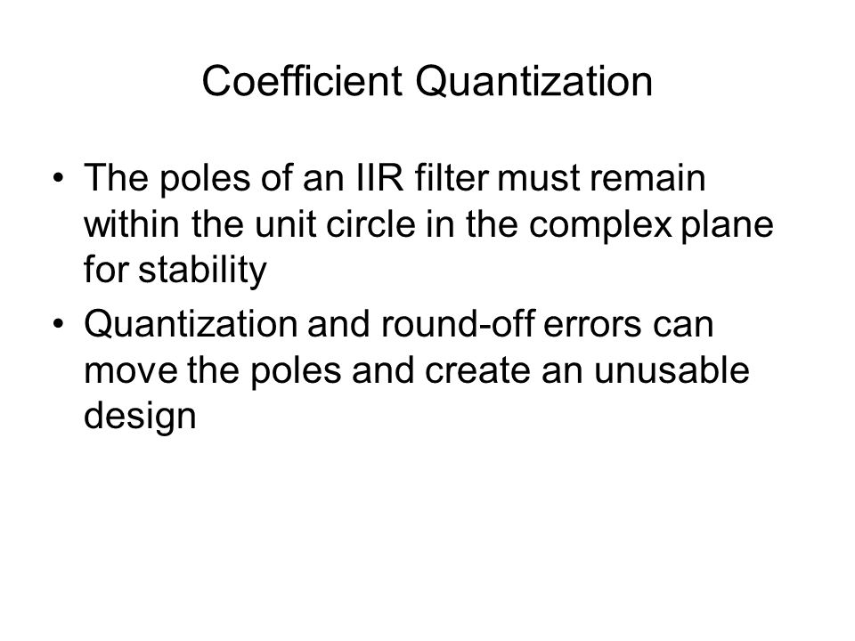Coefficient Quantization The poles of an IIR filter must remain within the unit circle in the complex plane for stability Quantization and round-off errors can move the poles and create an unusable design