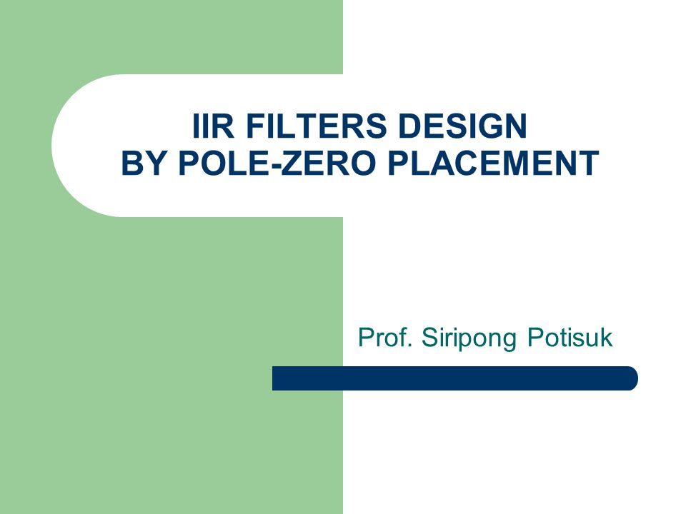 IIR FILTERS DESIGN BY POLE-ZERO PLACEMENT Prof. Siripong Potisuk