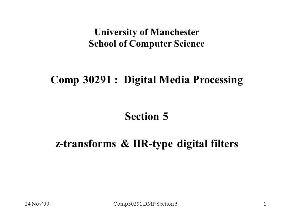 24 Nov 09Comp30291 DMP Section 532 Problems with 'direct form' IIR implementations Implementation on previous slide works fine in MATLAB.