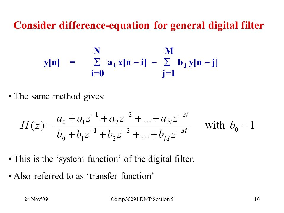 24 Nov 09Comp30291 DMP Section 510 Consider difference-equation for general digital filter N M y[n] =  a i x[n  i]   b j y[n  j] i=0 j=1 The same method gives: This is the 'system function' of the digital filter.