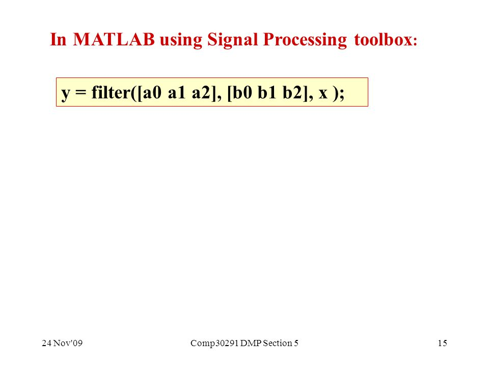 24 Nov 09Comp30291 DMP Section 515 y = filter([a0 a1 a2], [b0 b1 b2], x ); In MATLAB using Signal Processing toolbox :