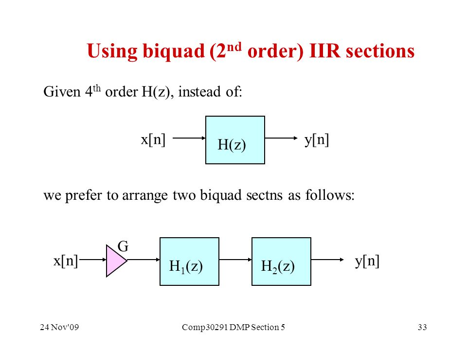 24 Nov 09Comp30291 DMP Section 533 Using biquad (2 nd order) IIR sections H(z) x[n]y[n] Given 4 th order H(z), instead of: we prefer to arrange two biquad sectns as follows: H 1 (z)H 2 (z) x[n]y[n] G