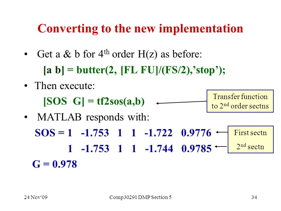 24 Nov 09Comp30291 DMP Section 534 Converting to the new implementation Get a & b for 4 th order H(z) as before: [a b] = butter(2, [FL FU]/(FS/2),'stop'); Then execute: [SOS G] = tf2sos(a,b) MATLAB responds with: SOS = 1 -1.753 1 1 -1.722 0.9776 1 -1.753 1 1 -1.744 0.9785 G = 0.978 Transfer function to 2 nd order sectns First sectn 2 nd sectn