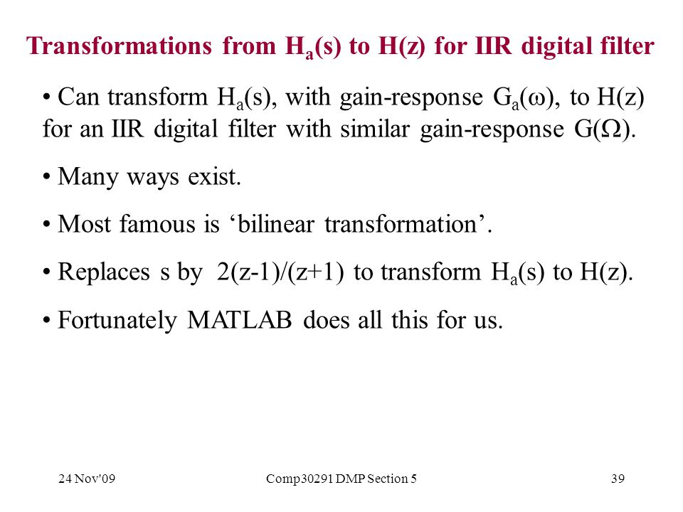 24 Nov 09Comp30291 DMP Section 539 Can transform H a (s), with gain-response G a (  ), to H(z) for an IIR digital filter with similar gain-response G(  ).