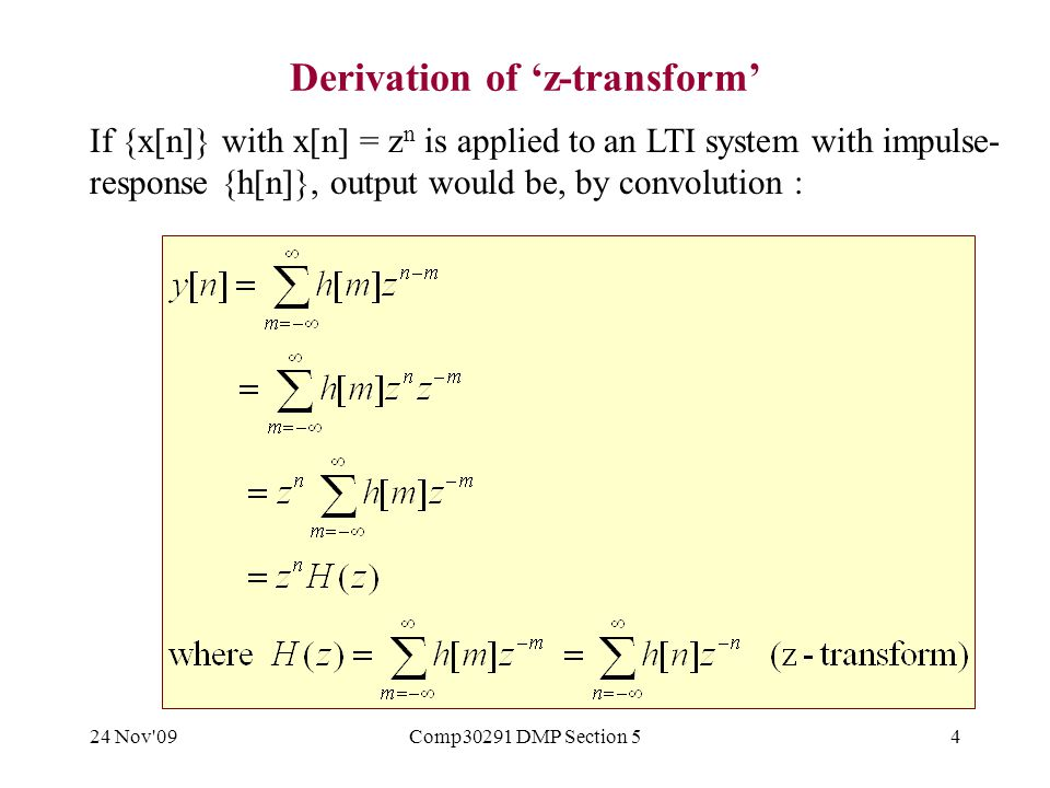 24 Nov 09Comp30291 DMP Section 54 Derivation of 'z-transform' If {x[n]} with x[n] = z n is applied to an LTI system with impulse- response {h[n]}, output would be, by convolution :