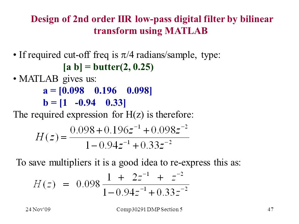 24 Nov 09Comp30291 DMP Section 547 Design of 2nd order IIR low-pass digital filter by bilinear transform using MATLAB If required cut-off freq is  /4 radians/sample, type: [a b] = butter(2, 0.25) MATLAB gives us: a = [0.098 0.196 0.098] b = [1 -0.94 0.33] The required expression for H(z) is therefore: To save multipliers it is a good idea to re-express this as: