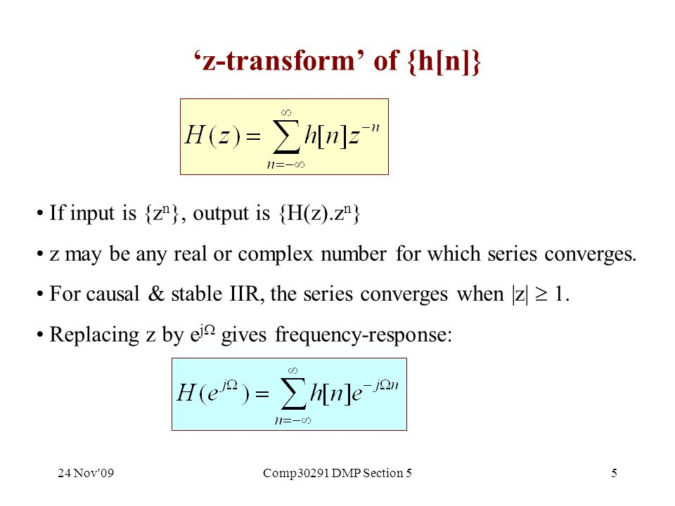 24 Nov 09Comp30291 DMP Section 55 'z-transform' of {h[n]} If input is {z n }, output is {H(z).z n } z may be any real or complex number for which series converges.