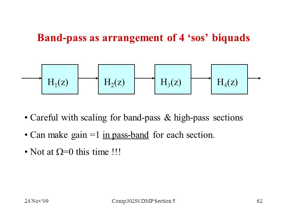 24 Nov 09Comp30291 DMP Section 562 Band-pass as arrangement of 4 'sos' biquads H 1 (z)H 2 (z)H 3 (z)H 4 (z) Careful with scaling for band-pass & high-pass sections Can make gain =1 in pass-band for each section.