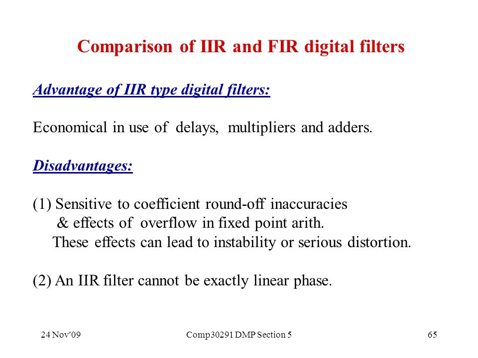 24 Nov 09Comp30291 DMP Section 565 Comparison of IIR and FIR digital filters Advantage of IIR type digital filters: Economical in use of delays, multipliers and adders.