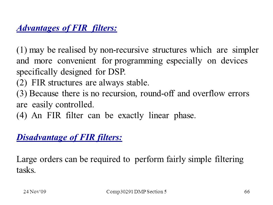 24 Nov 09Comp30291 DMP Section 566 Advantages of FIR filters: (1) may be realised by non-recursive structures which are simpler and more convenient for programming especially on devices specifically designed for DSP.