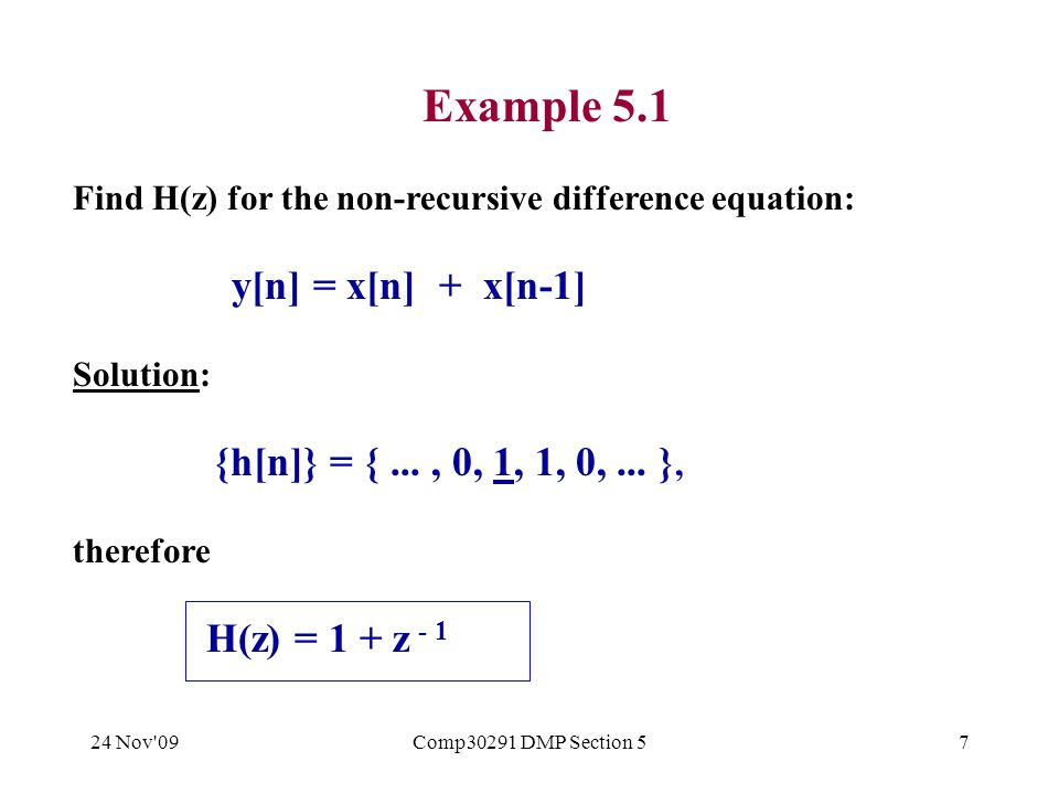 24 Nov 09Comp30291 DMP Section 58 Example 5.2 Find H(z) for the recursive difference equation: y[n] = a 0 x[n] + a 1 x[n-1] - b 1 y[n-1] Solution: If x[n] = z n then y[n] = H(z) z n, y[n-1] = H(z) z n - 1 Substitute to obtain: H(z) z n = a 0 z n + a 1 z n - 1 - b 1 H(z) z n - 1 H(z) = a 0 + a 1 z - 1 - b 1 H(z) z - 1 (1 + b 1 z -1 ) H(z) = a 0 + a 1 z - 1 When z = -b 1, H(z) = 