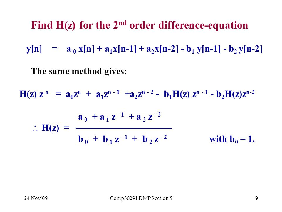 24 Nov 09Comp30291 DMP Section 59 Find H(z) for the 2 nd order difference-equation y[n] = a 0 x[n] + a 1 x[n-1] + a 2 x[n-2] - b 1 y[n-1] - b 2 y[n-2] The same method gives: H(z) z n = a 0 z n + a 1 z n - 1 +a 2 z n - 2 - b 1 H(z) z n - 1 - b 2 H(z)z n-2 a 0 + a 1 z - 1 + a 2 z - 2  H(z) =  b 0 + b 1 z - 1 + b 2 z - 2 with b 0 = 1.