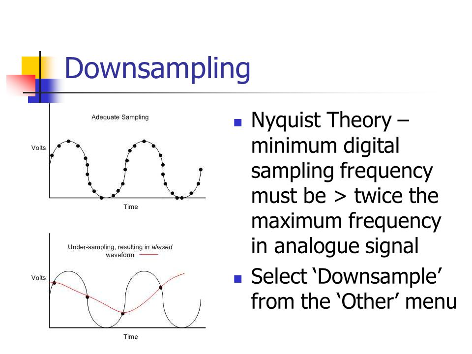 Downsampling Nyquist Theory – minimum digital sampling frequency must be > twice the maximum frequency in analogue signal Select 'Downsample' from the 'Other' menu