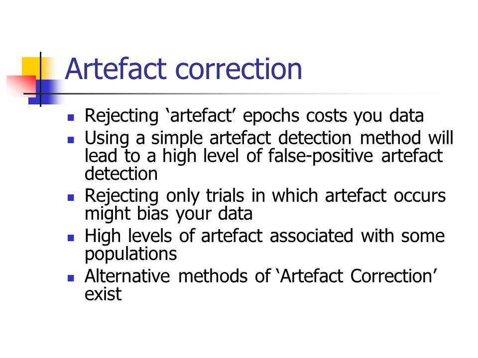 Artefact correction Rejecting 'artefact' epochs costs you data Using a simple artefact detection method will lead to a high level of false-positive artefact detection Rejecting only trials in which artefact occurs might bias your data High levels of artefact associated with some populations Alternative methods of 'Artefact Correction' exist