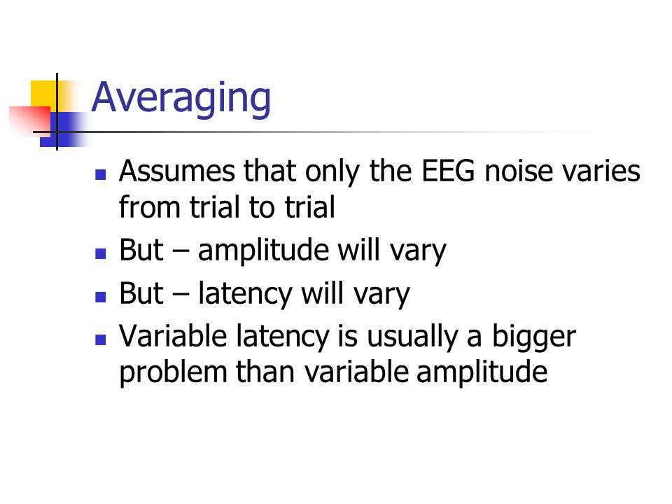 Averaging Assumes that only the EEG noise varies from trial to trial But – amplitude will vary But – latency will vary Variable latency is usually a bigger problem than variable amplitude