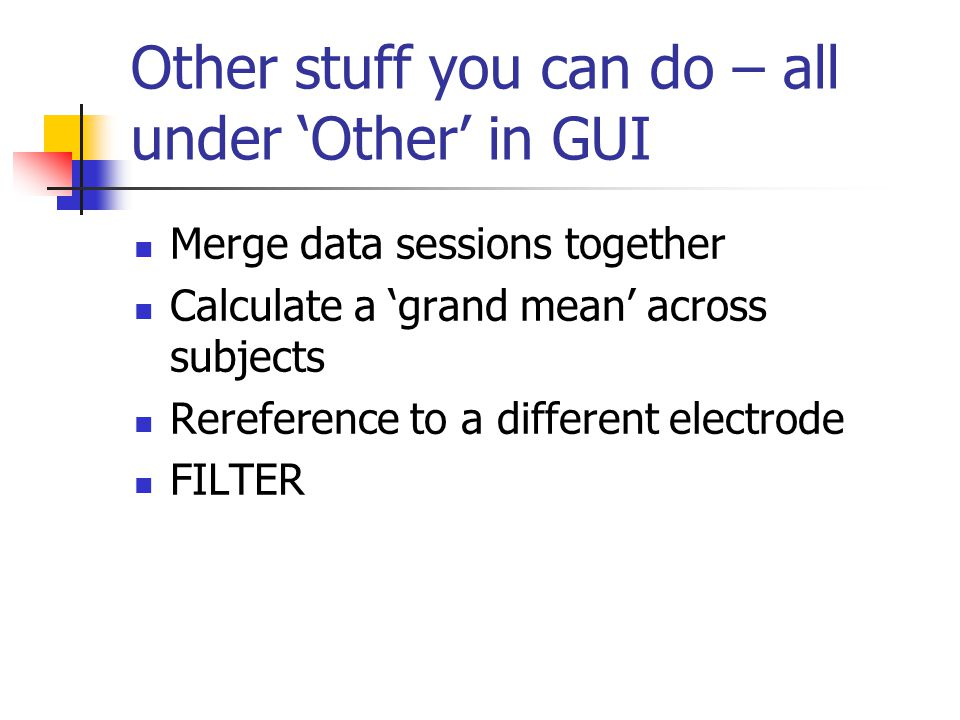 Other stuff you can do – all under 'Other' in GUI Merge data sessions together Calculate a 'grand mean' across subjects Rereference to a different electrode FILTER