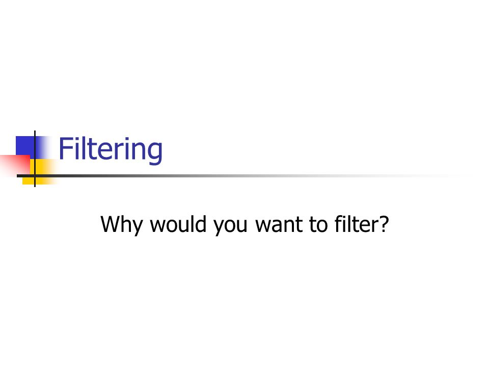 Filtering Why would you want to filter?