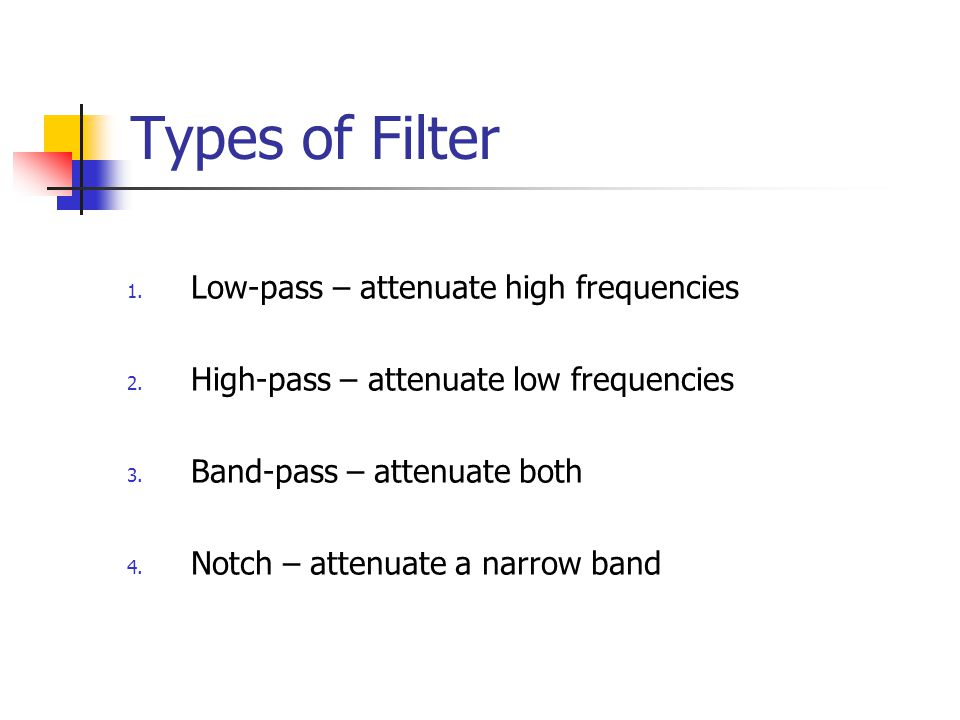 Types of Filter 1.Low-pass – attenuate high frequencies 2.