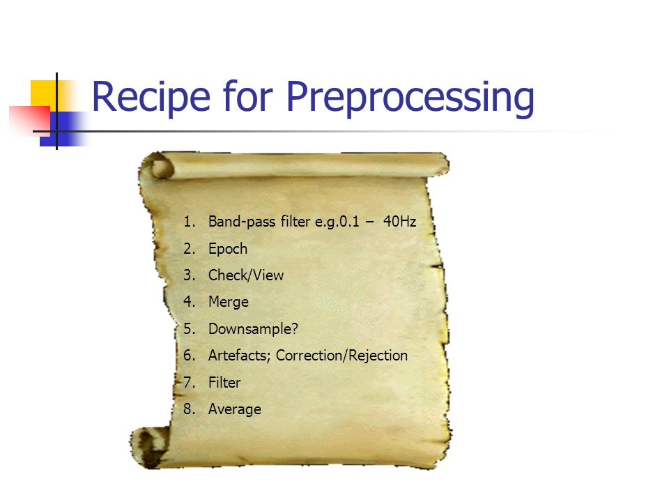 Recipe for Preprocessing 1.Band-pass filter e.g.0.1 – 40Hz 2.Epoch 3.Check/View 4.Merge 5.Downsample.