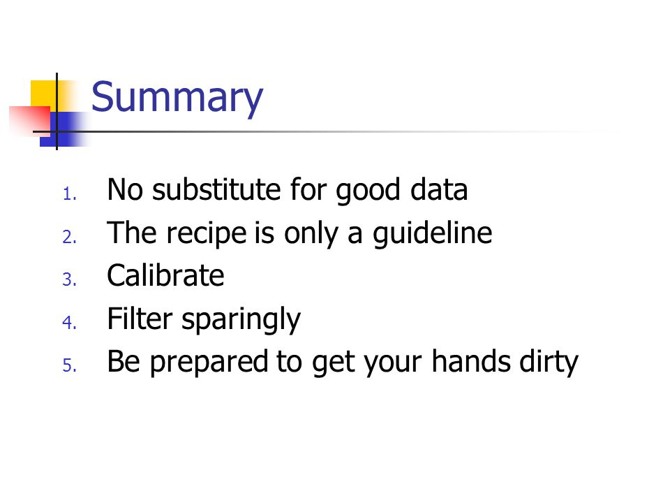 Summary 1.No substitute for good data 2. The recipe is only a guideline 3.