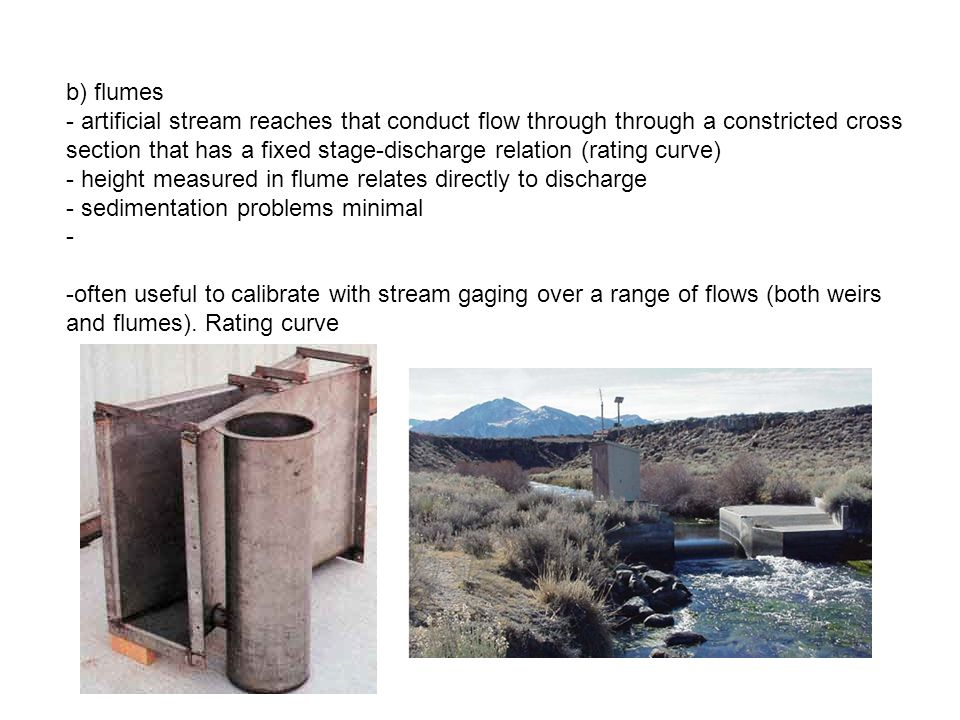 b) flumes - artificial stream reaches that conduct flow through through a constricted cross section that has a fixed stage-discharge relation (rating curve) - height measured in flume relates directly to discharge - sedimentation problems minimal - -often useful to calibrate with stream gaging over a range of flows (both weirs and flumes).