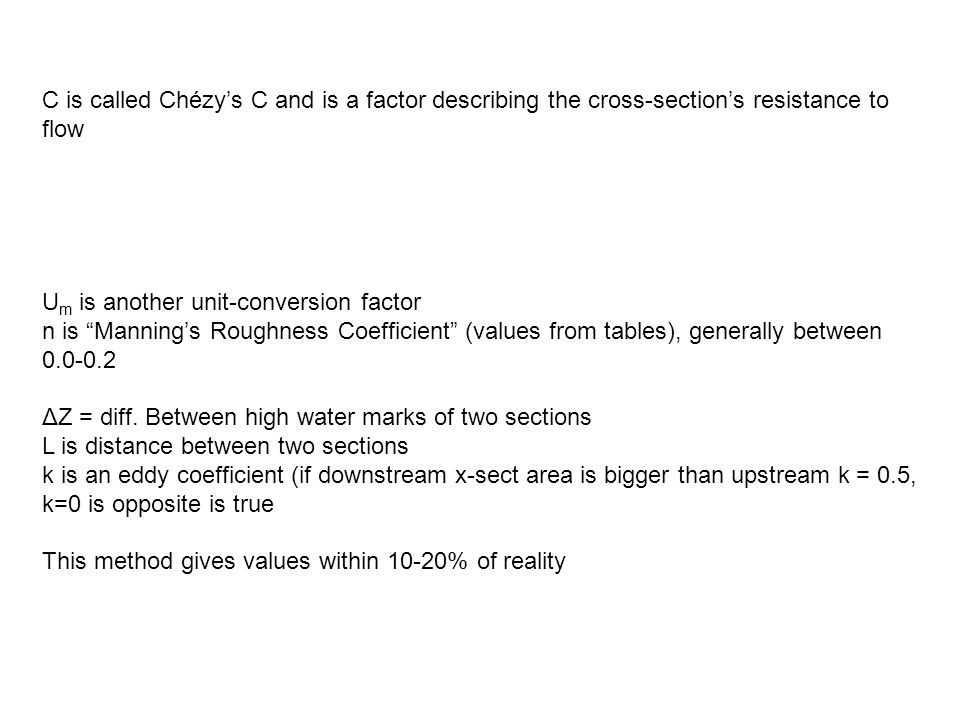 C is called Chézy's C and is a factor describing the cross-section's resistance to flow U m is another unit-conversion factor n is Manning's Roughness Coefficient (values from tables), generally between 0.0-0.2 ΔZ = diff.