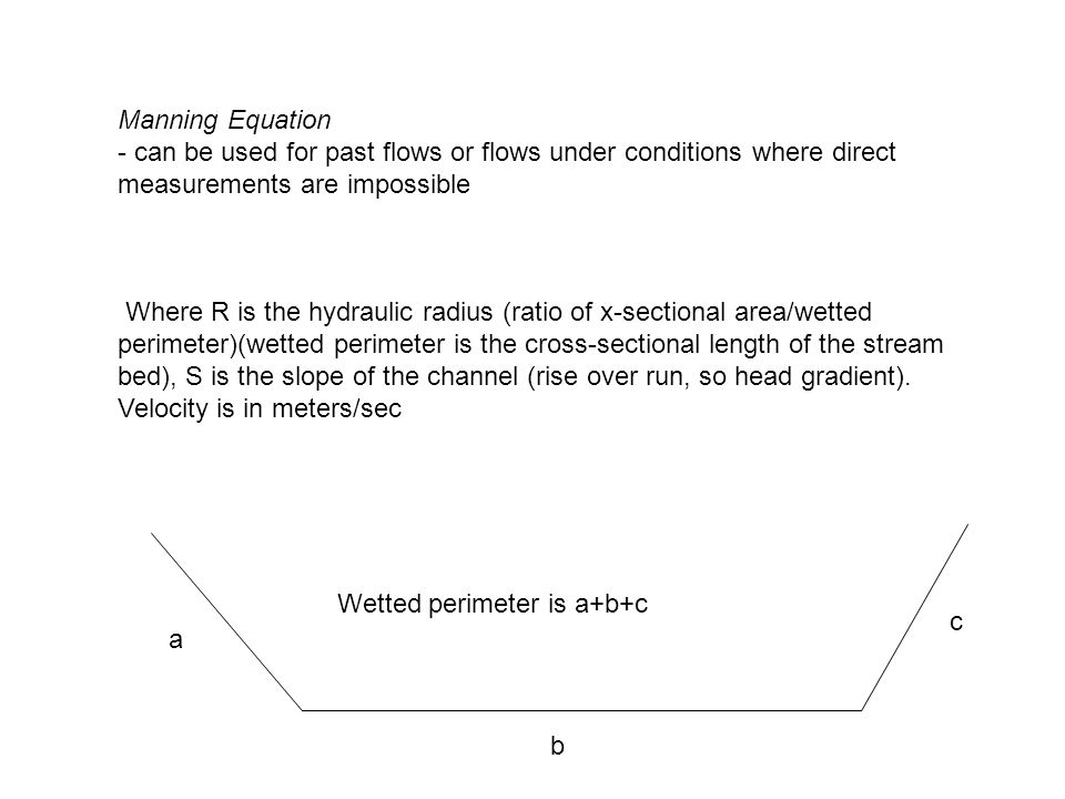 Manning Equation - can be used for past flows or flows under conditions where direct measurements are impossible Where R is the hydraulic radius (ratio of x-sectional area/wetted perimeter)(wetted perimeter is the cross-sectional length of the stream bed), S is the slope of the channel (rise over run, so head gradient).