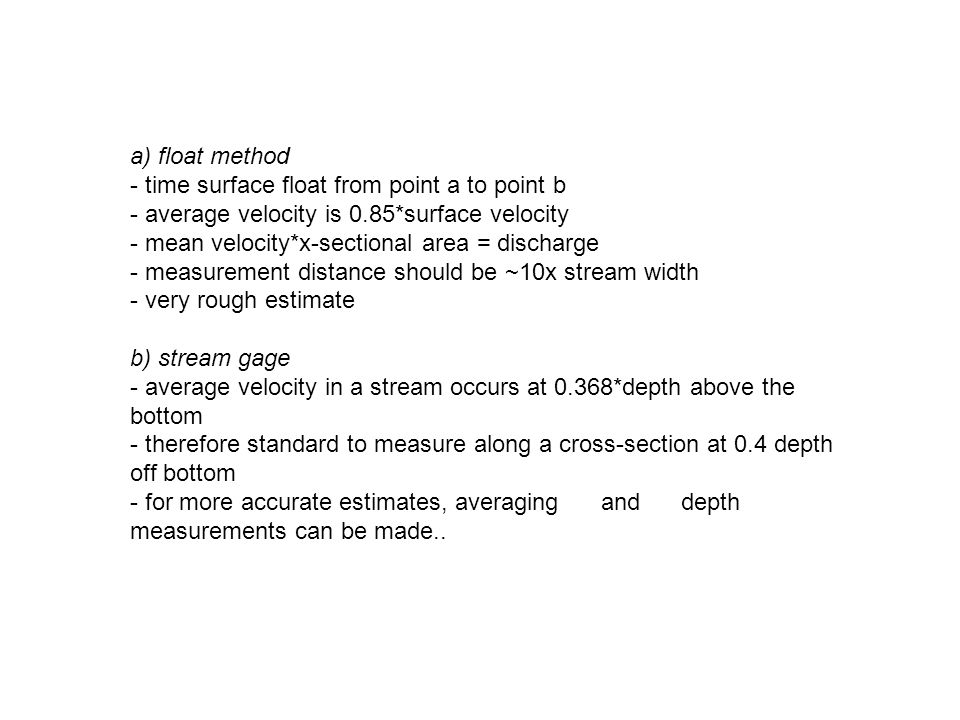 a) float method - time surface float from point a to point b - average velocity is 0.85*surface velocity - mean velocity*x-sectional area = discharge