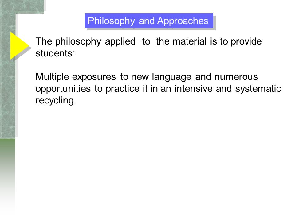 The philosophy applied to the material is to provide students: Multiple exposures to new language and numerous opportunities to practice it in an intensive and systematic recycling.